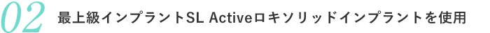 最上級インプラントSL Activeロキソリッドインプラントを使用